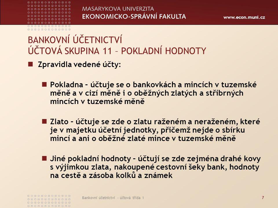 www.econ.muni.cz Bankovní účetnictví - účtová třída 17 BANKOVNÍ ÚČETNICTVÍ ÚČTOVÁ SKUPINA 11 – POKLADNÍ HODNOTY Zpravidla vedené účty: Pokladna – účtu