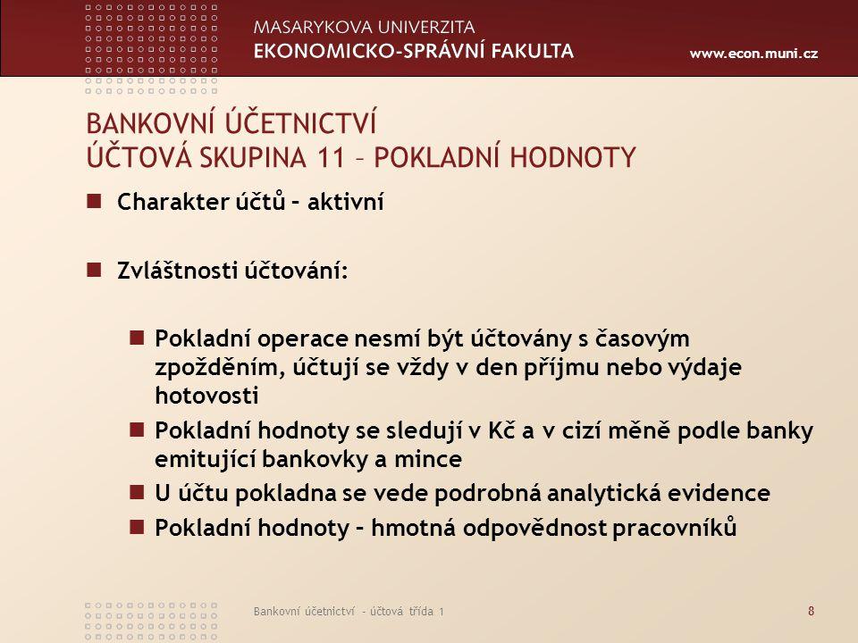 www.econ.muni.cz Bankovní účetnictví - účtová třída 18 BANKOVNÍ ÚČETNICTVÍ ÚČTOVÁ SKUPINA 11 – POKLADNÍ HODNOTY Charakter účtů – aktivní Zvláštnosti ú