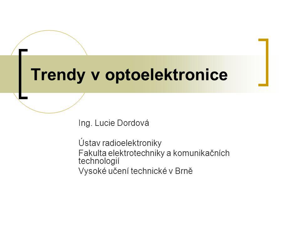 Trendy v optoelektronice Ing. Lucie Dordová Ústav radioelektroniky Fakulta elektrotechniky a komunikačních technologií Vysoké učení technické v Brně