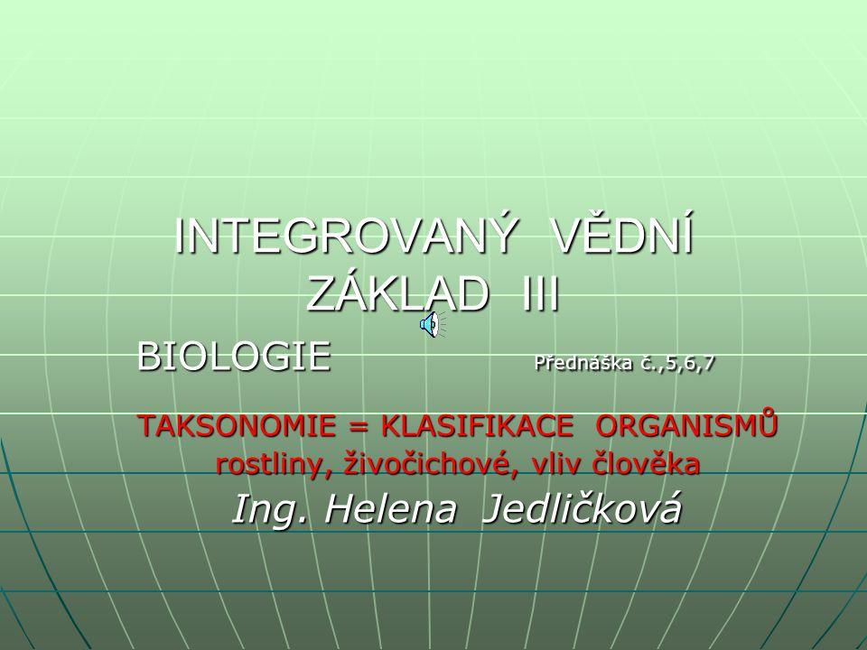 INTEGROVANÝ VĚDNÍ ZÁKLAD III BIOLOGIE Přednáška č.,5,6,7 TAKSONOMIE = KLASIFIKACE ORGANISMŮ rostliny, živočichové, vliv člověka Ing.