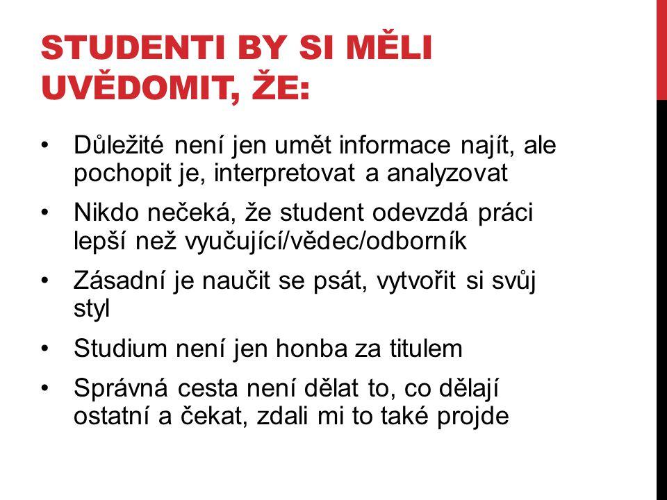 STUDENTI BY SI MĚLI UVĚDOMIT, ŽE: Důležité není jen umět informace najít, ale pochopit je, interpretovat a analyzovat Nikdo nečeká, že student odevzdá