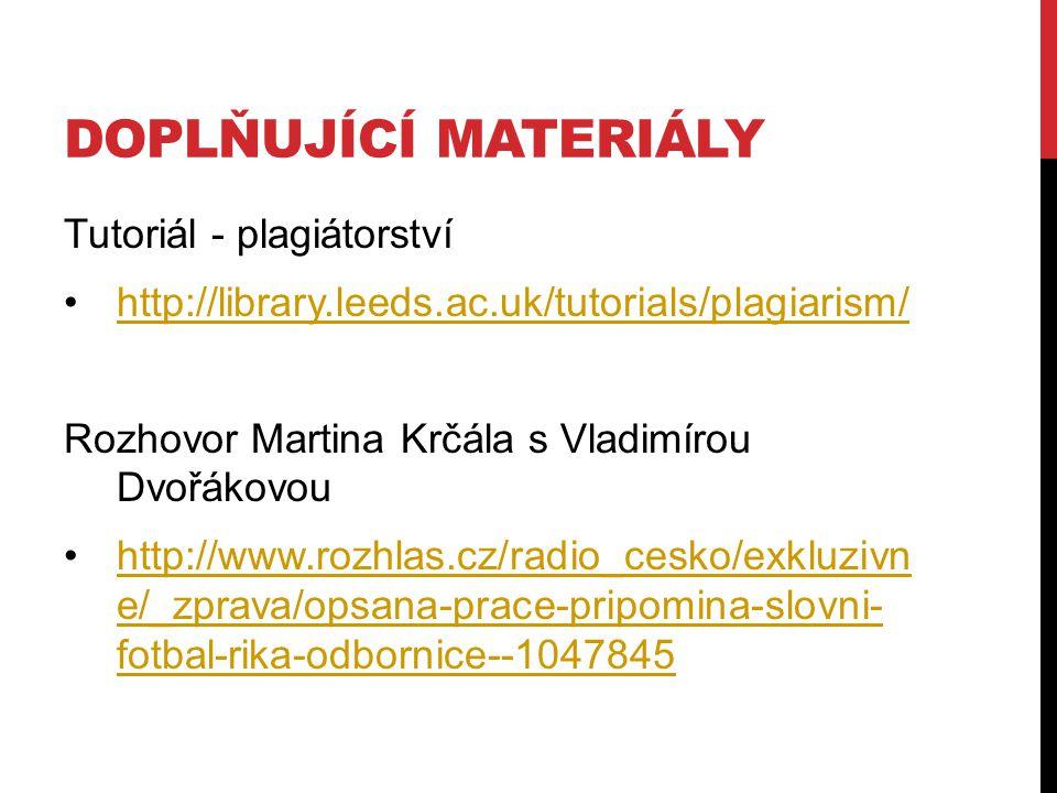 DOPLŇUJÍCÍ MATERIÁLY Tutoriál - plagiátorství http://library.leeds.ac.uk/tutorials/plagiarism/ Rozhovor Martina Krčála s Vladimírou Dvořákovou http://