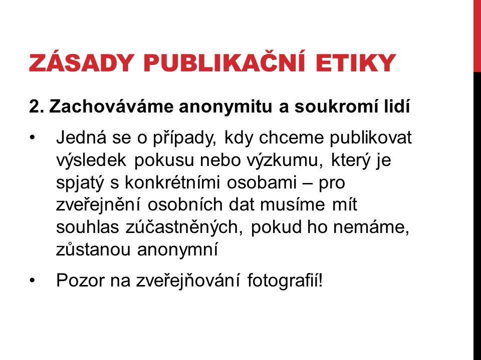 ZÁSADY PUBLIKAČNÍ ETIKY 2. Zachováváme anonymitu a soukromí lidí Jedná se o případy, kdy chceme publikovat výsledek pokusu nebo výzkumu, který je spja