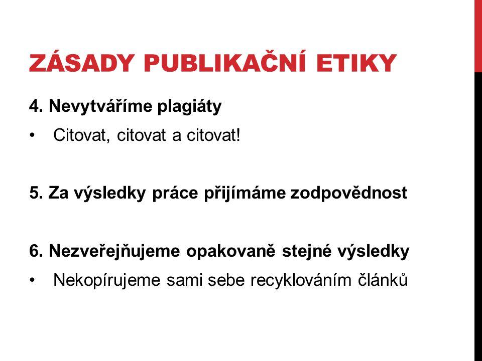 ZÁSADY PUBLIKAČNÍ ETIKY 4. Nevytváříme plagiáty Citovat, citovat a citovat! 5. Za výsledky práce přijímáme zodpovědnost 6. Nezveřejňujeme opakovaně st