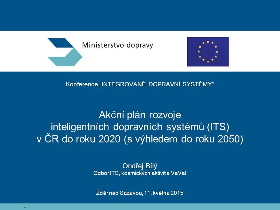 """1 Konference """"INTEGROVANÉ DOPRAVNÍ SYSTÉMY Akční plán rozvoje inteligentních dopravních systémů (ITS) v ČR do roku 2020 (s výhledem do roku 2050) Ondřej Bílý Odbor ITS, kosmických aktivit a VaVaI Žďár nad Sázavou, 11."""
