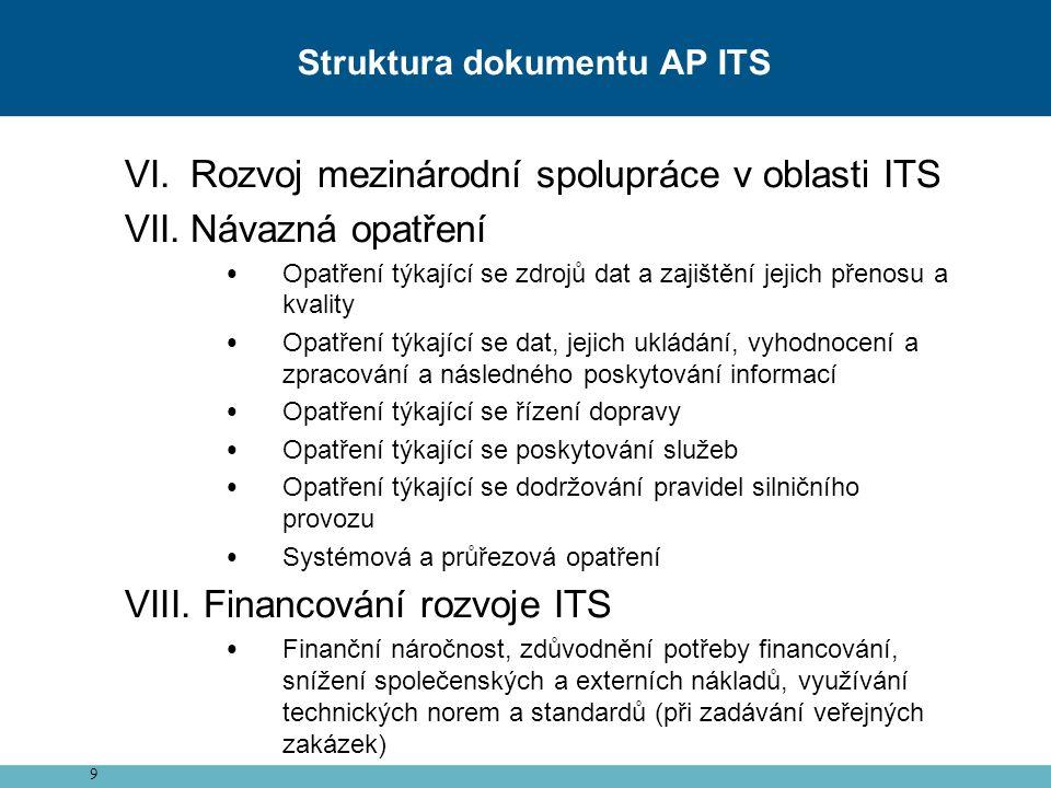 9 VI.Rozvoj mezinárodní spolupráce v oblasti ITS VII.Návazná opatření Opatření týkající se zdrojů dat a zajištění jejich přenosu a kvality Opatření týkající se dat, jejich ukládání, vyhodnocení a zpracování a následného poskytování informací Opatření týkající se řízení dopravy Opatření týkající se poskytování služeb Opatření týkající se dodržování pravidel silničního provozu Systémová a průřezová opatření VIII.
