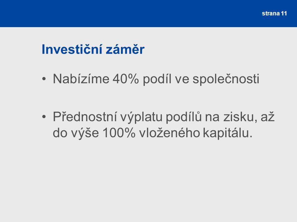 Investiční záměr Nabízíme 40% podíl ve společnosti Přednostní výplatu podílů na zisku, až do výše 100% vloženého kapitálu.