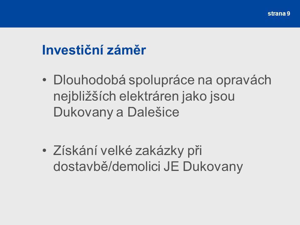 Investiční záměr Dlouhodobá spolupráce na opravách nejbližších elektráren jako jsou Dukovany a Dalešice Získání velké zakázky při dostavbě/demolici JE Dukovany strana 9