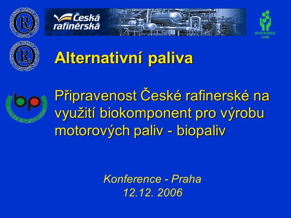 Alternativní paliva Připravenost České rafinerské na využití biokomponent pro výrobu motorových paliv - biopaliv Konference - Praha 12.12. 2006