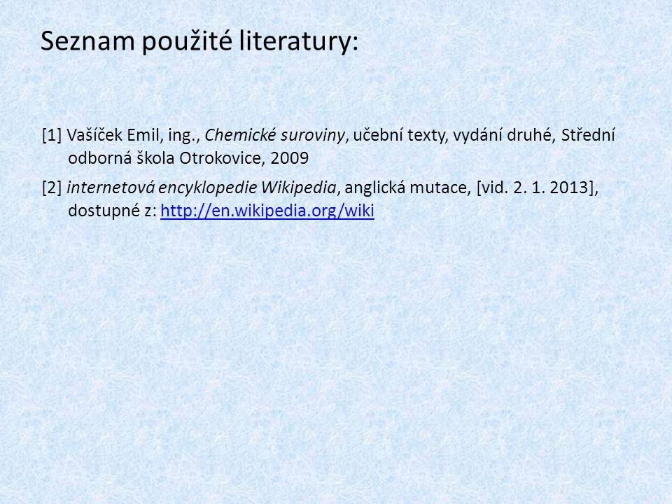Seznam použité literatury: [1] Vašíček Emil, ing., Chemické suroviny, učební texty, vydání druhé, Střední odborná škola Otrokovice, 2009 [2] internetová encyklopedie Wikipedia, anglická mutace, [vid.