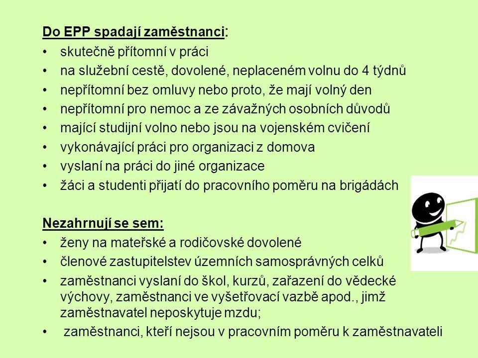 Do EPP spadají zaměstnanci : skutečně přítomní v práci na služební cestě, dovolené, neplaceném volnu do 4 týdnů nepřítomní bez omluvy nebo proto, že mají volný den nepřítomní pro nemoc a ze závažných osobních důvodů mající studijní volno nebo jsou na vojenském cvičení vykonávající práci pro organizaci z domova vyslaní na práci do jiné organizace žáci a studenti přijatí do pracovního poměru na brigádách Nezahrnují se sem: ženy na mateřské a rodičovské dovolené členové zastupitelstev územních samosprávných celků zaměstnanci vyslaní do škol, kurzů, zařazení do vědecké výchovy, zaměstnanci ve vyšetřovací vazbě apod., jimž zaměstnavatel neposkytuje mzdu; zaměstnanci, kteří nejsou v pracovním poměru k zaměstnavateli