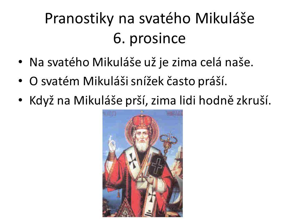 Pranostiky na svatého Mikuláše 6. prosince Na svatého Mikuláše už je zima celá naše. O svatém Mikuláši snížek často práší. Když na Mikuláše prší, zima