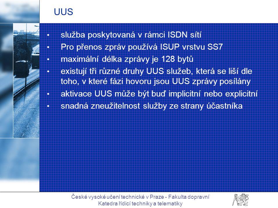 České vysoké učení technické v Praze - Fakulta dopravní Katedra řídicí techniky a telematiky UUS služba poskytovaná v rámci ISDN sítí Pro přenos zpráv používá ISUP vrstvu SS7 maximální délka zprávy je 128 bytů existují tři různé druhy UUS služeb, která se liší dle toho, v které fázi hovoru jsou UUS zprávy posílány aktivace UUS může být buď implicitní nebo explicitní snadná zneužitelnost služby ze strany účastníka