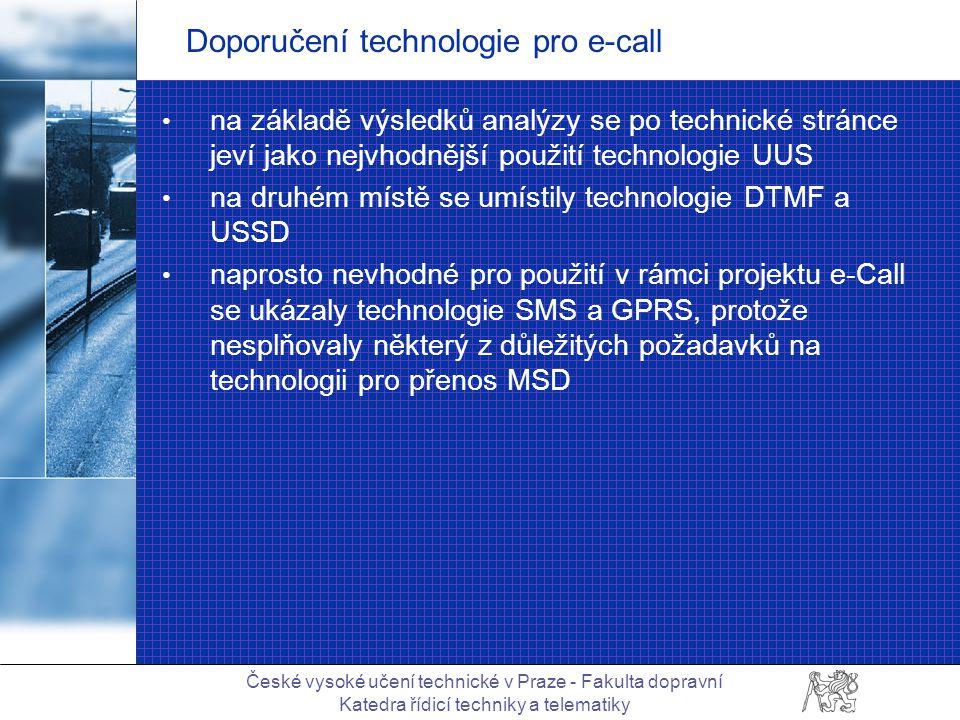České vysoké učení technické v Praze - Fakulta dopravní Katedra řídicí techniky a telematiky Doporučení technologie pro e-call na základě výsledků analýzy se po technické stránce jeví jako nejvhodnější použití technologie UUS na druhém místě se umístily technologie DTMF a USSD naprosto nevhodné pro použití v rámci projektu e-Call se ukázaly technologie SMS a GPRS, protože nesplňovaly některý z důležitých požadavků na technologii pro přenos MSD