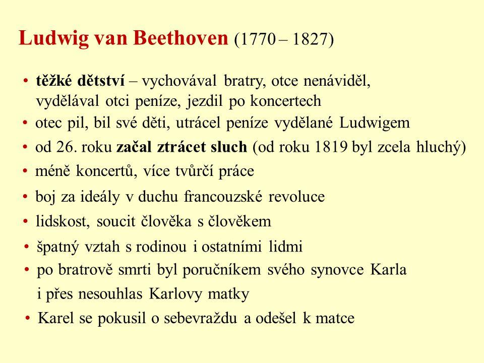 Ludwig van Beethoven (1770 – 1827) těžké dětství – vychovával bratry, otce nenáviděl, vydělával otci peníze, jezdil po koncertech otec pil, bil své dě