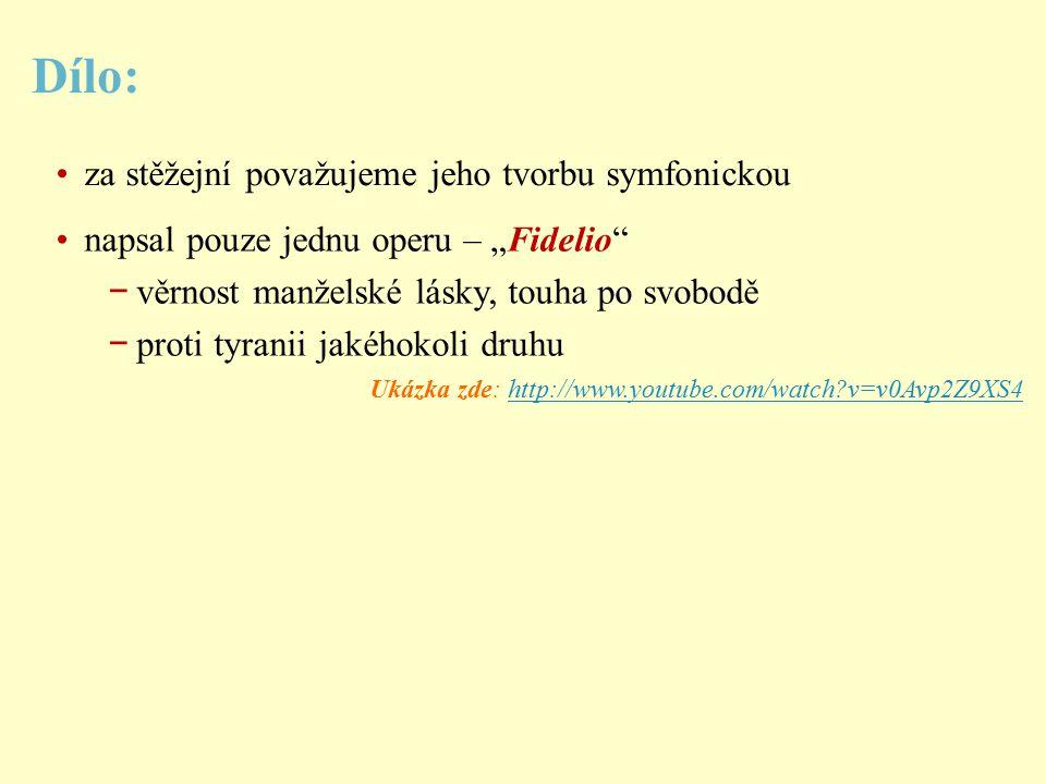 """Dílo: za stěžejní považujeme jeho tvorbu symfonickou napsal pouze jednu operu – """"Fidelio − věrnost manželské lásky, touha po svobodě − proti tyranii jakéhokoli druhu Ukázka zde: http://www.youtube.com/watch?v=v0Avp2Z9XS4http://www.youtube.com/watch?v=v0Avp2Z9XS4"""