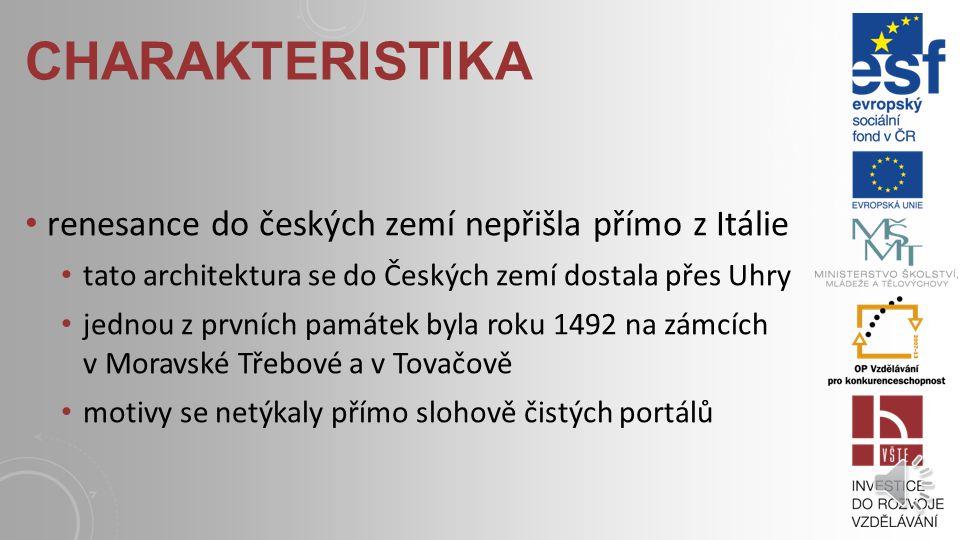 CHARAKTERISTIKA renesance do českých zemí nepřišla přímo z Itálie tato architektura se do Českých zemí dostala přes Uhry jednou z prvních památek byla roku 1492 na zámcích v Moravské Třebové a v Tovačově motivy se netýkaly přímo slohově čistých portálů