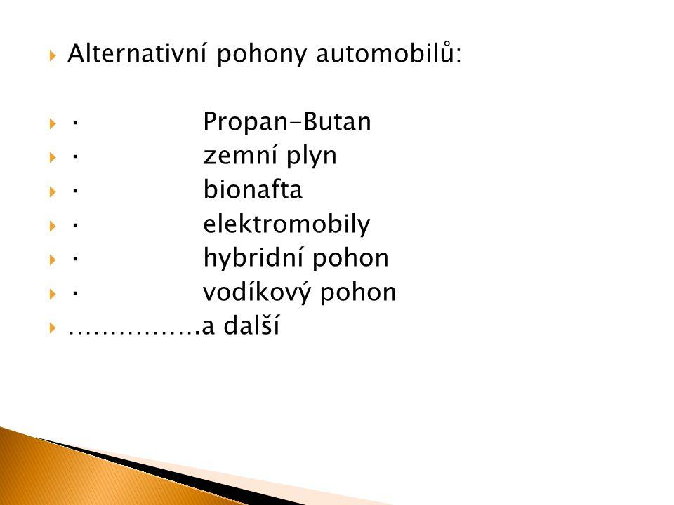  Alternativní pohony automobilů:  · Propan-Butan  · zemní plyn  · bionafta  · elektromobily  · hybridní pohon  · vodíkový pohon  …………….a další