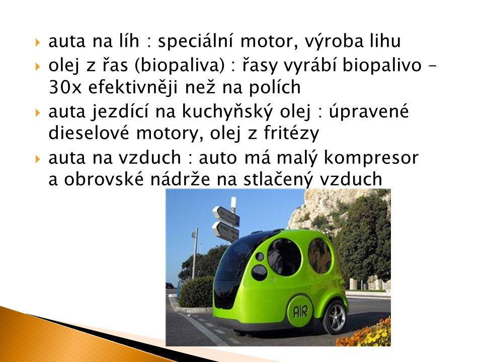  auta na líh : speciální motor, výroba lihu  olej z řas (biopaliva) : řasy vyrábí biopalivo – 30x efektivněji než na polích  auta jezdící na kuchyň