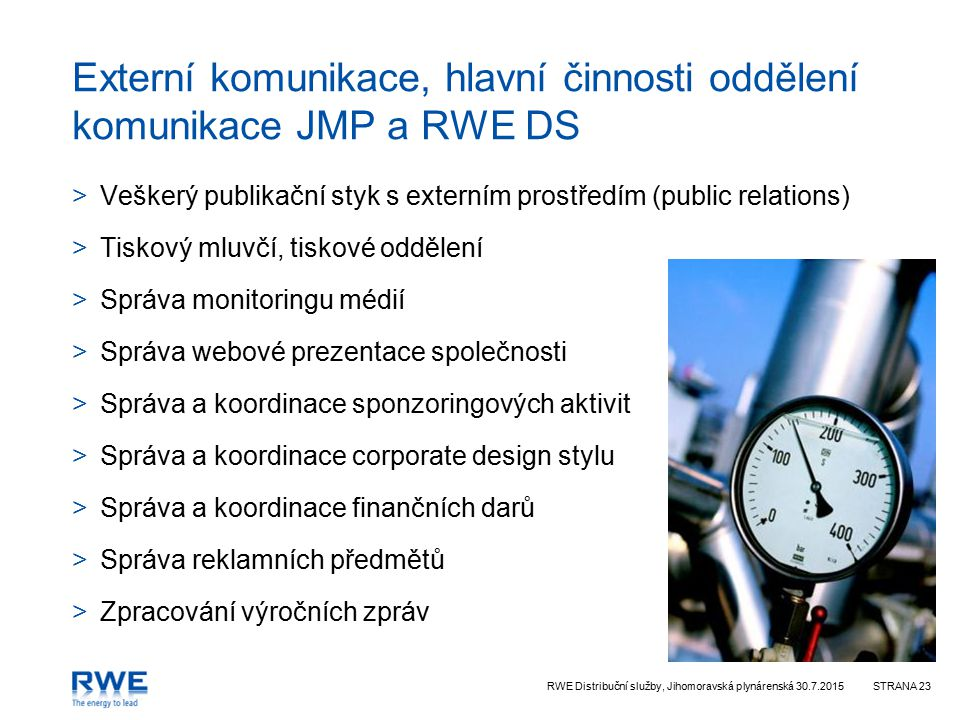 RWE Distribuční služby, Jihomoravská plynárenská 30.7.2015STRANA 23 Externí komunikace, hlavní činnosti oddělení komunikace JMP a RWE DS >Veškerý publikační styk s externím prostředím (public relations) >Tiskový mluvčí, tiskové oddělení >Správa monitoringu médií >Správa webové prezentace společnosti >Správa a koordinace sponzoringových aktivit >Správa a koordinace corporate design stylu >Správa a koordinace finančních darů >Správa reklamních předmětů >Zpracování výročních zpráv