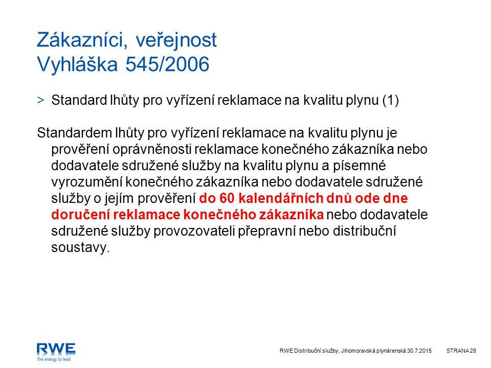 RWE Distribuční služby, Jihomoravská plynárenská 30.7.2015STRANA 28 Zákazníci, veřejnost Vyhláška 545/2006 >Standard lhůty pro vyřízení reklamace na kvalitu plynu (1) Standardem lhůty pro vyřízení reklamace na kvalitu plynu je prověření oprávněnosti reklamace konečného zákazníka nebo dodavatele sdružené služby na kvalitu plynu a písemné vyrozumění konečného zákazníka nebo dodavatele sdružené služby o jejím prověření do 60 kalendářních dnů ode dne doručení reklamace konečného zákazníka nebo dodavatele sdružené služby provozovateli přepravní nebo distribuční soustavy.