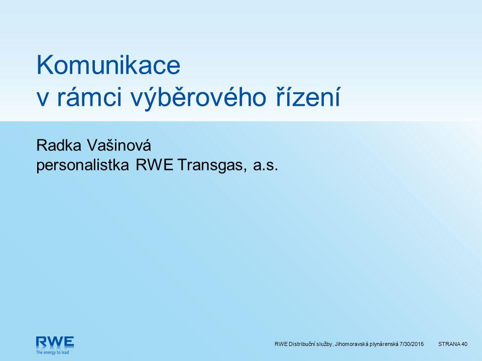 RWE Distribuční služby, Jihomoravská plynárenská 7/30/2015STRANA 40 Komunikace v rámci výběrového řízení Radka Vašinová personalistka RWE Transgas, a.s.