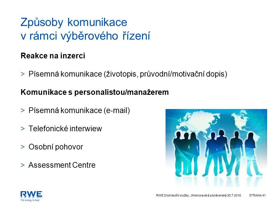 RWE Distribuční služby, Jihomoravská plynárenská 30.7.2015STRANA 41 Způsoby komunikace v rámci výběrového řízení Reakce na inzerci >Písemná komunikace (životopis, průvodní/motivační dopis) Komunikace s personalistou/manažerem >Písemná komunikace (e-mail) >Telefonické interwiew >Osobní pohovor >Assessment Centre