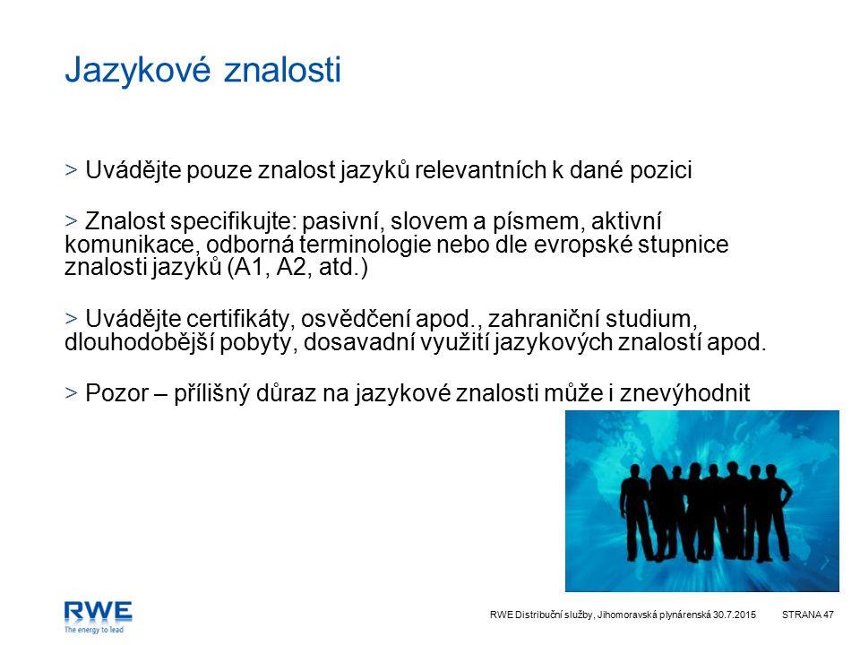 RWE Distribuční služby, Jihomoravská plynárenská 30.7.2015STRANA 47 Jazykové znalosti > Uvádějte pouze znalost jazyků relevantních k dané pozici > Znalost specifikujte: pasivní, slovem a písmem, aktivní komunikace, odborná terminologie nebo dle evropské stupnice znalosti jazyků (A1, A2, atd.) > Uvádějte certifikáty, osvědčení apod., zahraniční studium, dlouhodobější pobyty, dosavadní využití jazykových znalostí apod.