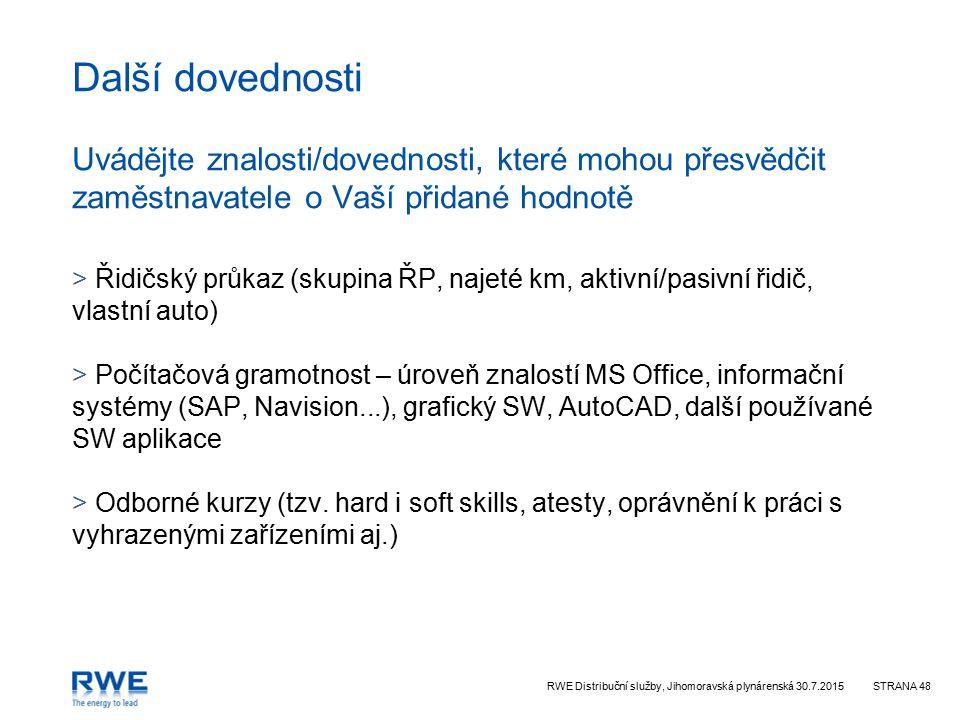 RWE Distribuční služby, Jihomoravská plynárenská 30.7.2015STRANA 48 Další dovednosti Uvádějte znalosti/dovednosti, které mohou přesvědčit zaměstnavatele o Vaší přidané hodnotě > Řidičský průkaz (skupina ŘP, najeté km, aktivní/pasivní řidič, vlastní auto) > Počítačová gramotnost – úroveň znalostí MS Office, informační systémy (SAP, Navision...), grafický SW, AutoCAD, další používané SW aplikace > Odborné kurzy (tzv.