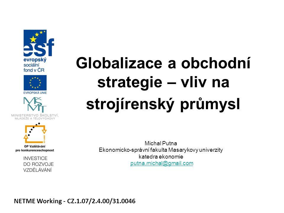 Globalizace a obchodní strategie – vliv na strojírenský průmysl Michal Putna Ekonomicko-správní fakulta Masarykovy univerzity katedra ekonomie putna.m