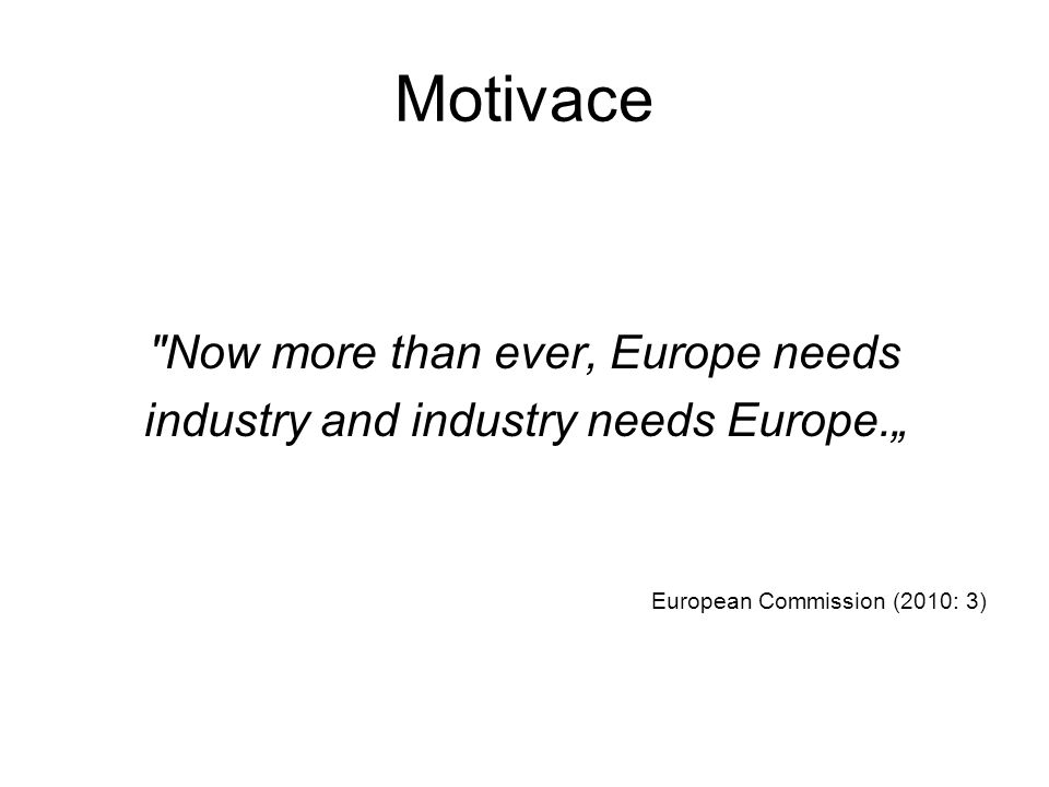 """Motivace Now more than ever, Europe needs industry and industry needs Europe."""" European Commission (2010: 3)"""