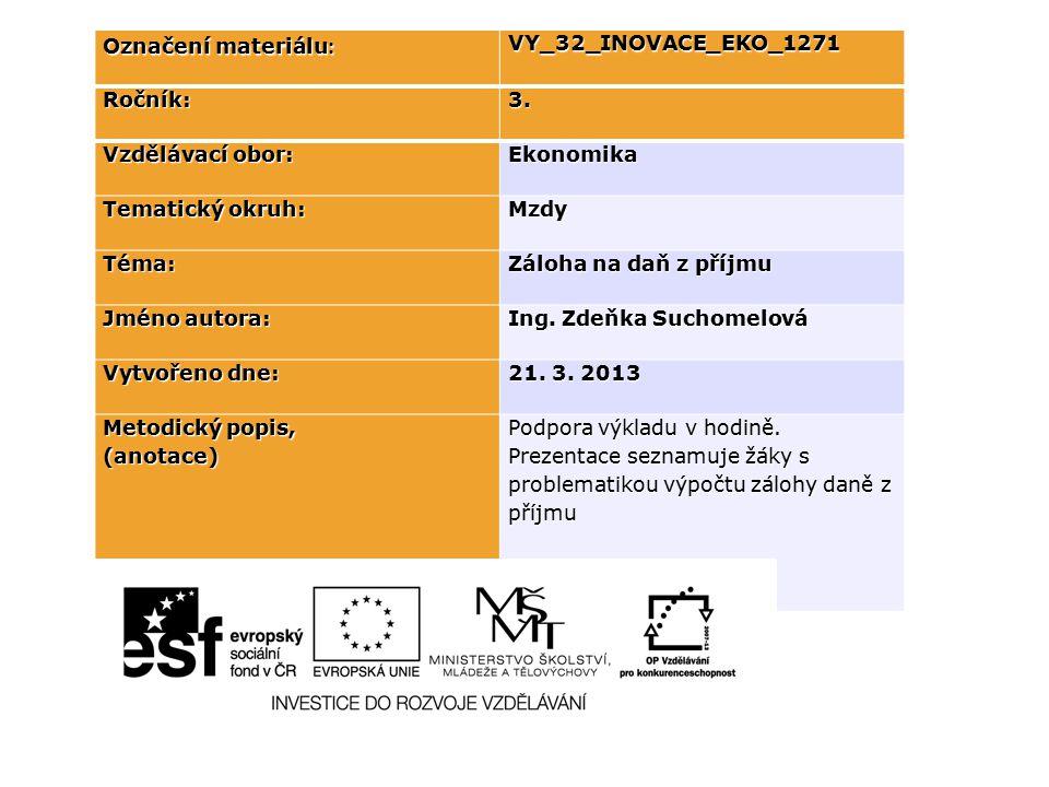 Označení materiálu : VY_32_INOVACE_EKO_1271Ročník:3. Vzdělávací obor: Ekonomika Tematický okruh: Mzdy Téma: Záloha na daň z příjmu Jméno autora: Ing.