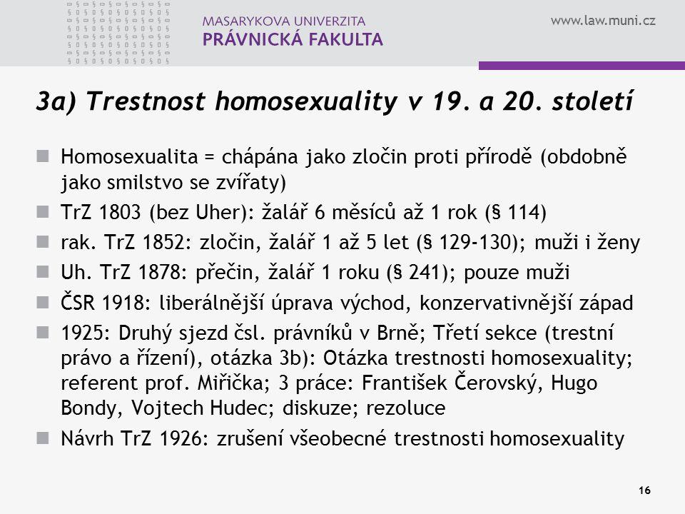 www.law.muni.cz 16 3a) Trestnost homosexuality v 19. a 20. století Homosexualita = chápána jako zločin proti přírodě (obdobně jako smilstvo se zvířaty