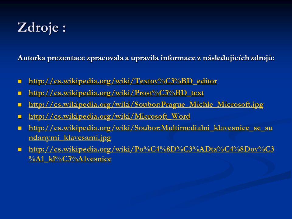 Zdroje : Autorka prezentace zpracovala a upravila informace z následujících zdrojů: http://cs.wikipedia.org/wiki/Textov%C3%BD_editor http://cs.wikipedia.org/wiki/Textov%C3%BD_editor http://cs.wikipedia.org/wiki/Textov%C3%BD_editor http://cs.wikipedia.org/wiki/Prost%C3%BD_text http://cs.wikipedia.org/wiki/Prost%C3%BD_text http://cs.wikipedia.org/wiki/Prost%C3%BD_text http://cs.wikipedia.org/wiki/Soubor:Prague_Michle_Microsoft.jpg http://cs.wikipedia.org/wiki/Soubor:Prague_Michle_Microsoft.jpg http://cs.wikipedia.org/wiki/Soubor:Prague_Michle_Microsoft.jpg http://cs.wikipedia.org/wiki/Microsoft_Word http://cs.wikipedia.org/wiki/Microsoft_Word http://cs.wikipedia.org/wiki/Microsoft_Word http://cs.wikipedia.org/wiki/Soubor:Multimedialni_klavesnice_se_su ndanymi_klavesami.jpg http://cs.wikipedia.org/wiki/Soubor:Multimedialni_klavesnice_se_su ndanymi_klavesami.jpg http://cs.wikipedia.org/wiki/Po%C4%8D%C3%ADta%C4%8Dov%C3 %A1_kl%C3%A1vesnice http://cs.wikipedia.org/wiki/Po%C4%8D%C3%ADta%C4%8Dov%C3 %A1_kl%C3%A1vesnice