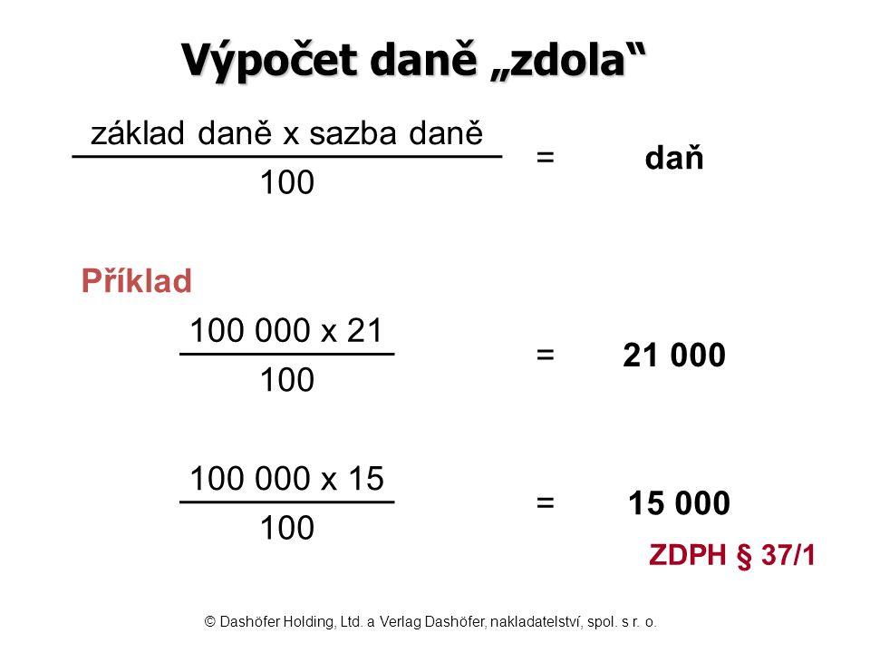 Výpočet koeficientem sazba daně obecně = koeficient 100 + sazba daně 15 sazba 15 % = 0,1304 100 + 15 21 sazba 21 % = 0,1736 100 + 21 Příklad výpočtu cena včetně daně x koeficient = daň sazba 15 % 115 000 x 0,1304 = 14 996,00 sazba 21 % 121 000 x 0,1736 = 21 005,60 ZDPH § 37/2 © Dashöfer Holding, Ltd.
