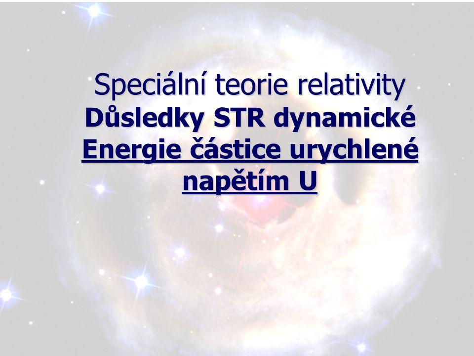 Speciální teorie relativity Důsledky STR dynamické Energie částice urychlené napětím U