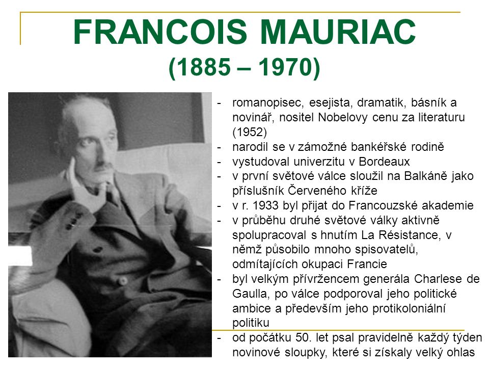 FRANCOIS MAURIAC (1885 – 1970) -romanopisec, esejista, dramatik, básník a novinář, nositel Nobelovy cenu za literaturu (1952) -narodil se v zámožné bankéřské rodině -vystudoval univerzitu v Bordeaux -v první světové válce sloužil na Balkáně jako příslušník Červeného kříže -v r.