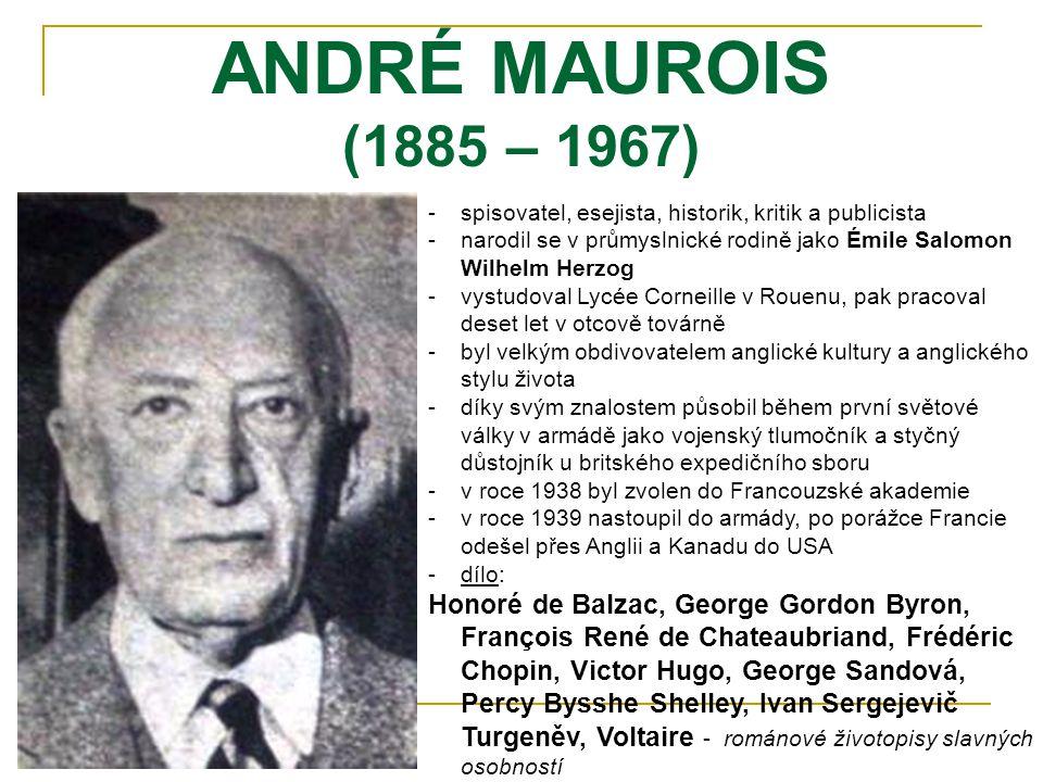 ANDRÉ MAUROIS (1885 – 1967) -spisovatel, esejista, historik, kritik a publicista -narodil se v průmyslnické rodině jako Émile Salomon Wilhelm Herzog -vystudoval Lycée Corneille v Rouenu, pak pracoval deset let v otcově továrně -byl velkým obdivovatelem anglické kultury a anglického stylu života -díky svým znalostem působil během první světové války v armádě jako vojenský tlumočník a styčný důstojník u britského expedičního sboru -v roce 1938 byl zvolen do Francouzské akademie -v roce 1939 nastoupil do armády, po porážce Francie odešel přes Anglii a Kanadu do USA -dílo: Honoré de Balzac, George Gordon Byron, François René de Chateaubriand, Frédéric Chopin, Victor Hugo, George Sandová, Percy Bysshe Shelley, Ivan Sergejevič Turgeněv, Voltaire - románové životopisy slavných osobností