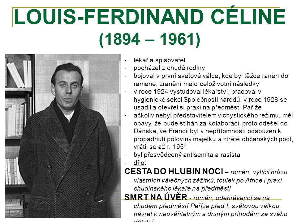 LOUIS-FERDINAND CÉLINE (1894 – 1961) -lékař a spisovatel -pocházel z chudé rodiny -bojoval v první světové válce, kde byl těžce raněn do ramene, zranění mělo celoživotní následky -v roce 1924 vystudoval lékařství, pracoval v hygienické sekci Společnosti národů, v roce 1928 se usadil a otevřel si praxi na předměstí Paříže -ačkoliv nebyl představitelem vichystického režimu, měl obavy, že bude stíhán za kolaboraci, proto odešel do Dánska, ve Francii byl v nepřítomnosti odsouzen k propadnutí poloviny majetku a ztrátě občanských poct, vrátil se až r.