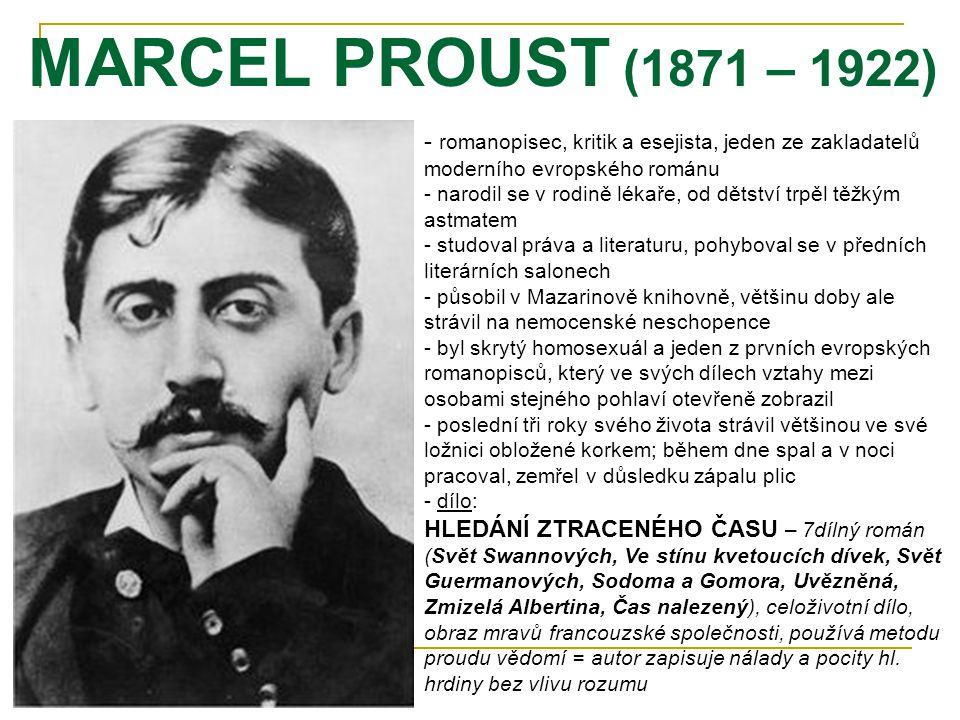 MARCEL PROUST (1871 – 1922) - r- romanopisec, kritik a esejista, jeden ze zakladatelů moderního evropského románu - narodil se v rodině lékaře, od dětství trpěl těžkým astmatem - studoval práva a literaturu, pohyboval se v předních literárních salonech - působil v Mazarinově knihovně, většinu doby ale strávil na nemocenské neschopence - byl skrytý homosexuál a jeden z prvních evropských romanopisců, který ve svých dílech vztahy mezi osobami stejného pohlaví otevřeně zobrazil - poslední tři roky svého života strávil většinou ve své ložnici obložené korkem; během dne spal a v noci pracoval, zemřel v důsledku zápalu plic - d- dílo: HLEDÁNÍ ZTRACENÉHO ČASU – 7dílný román (Svět Swannových, Ve stínu kvetoucích dívek, Svět Guermanových, Sodoma a Gomora, Uvězněná, Zmizelá Albertina, Čas nalezený), celoživotní dílo, obraz mravů francouzské společnosti, používá metodu proudu vědomí = autor zapisuje nálady a pocity hl.