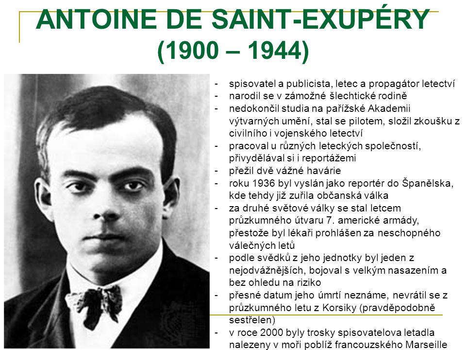 ANTOINE DE SAINT-EXUPÉRY (1900 – 1944) -s-spisovatel a publicista, letec a propagátor letectví -n-narodil se v zámožné šlechtické rodině -n-nedokončil studia na pařížské Akademii výtvarných umění, stal se pilotem, složil zkoušku z civilního i vojenského letectví -p-pracoval u různých leteckých společností, přivydělával si i reportážemi -p-přežil dvě vážné havárie -r-roku 1936 byl vyslán jako reportér do Španělska, kde tehdy již zuřila občanská válka -z-za druhé světové války se stal letcem průzkumného útvaru 7.