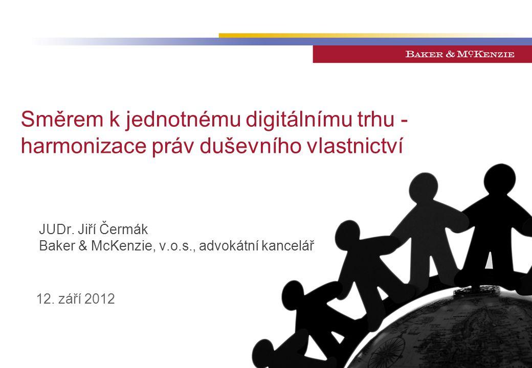 Směrem k jednotnému digitálnímu trhu - harmonizace práv duševního vlastnictví JUDr. Jiří Čermák Baker & McKenzie, v.o.s., advokátní kancelář 12. září