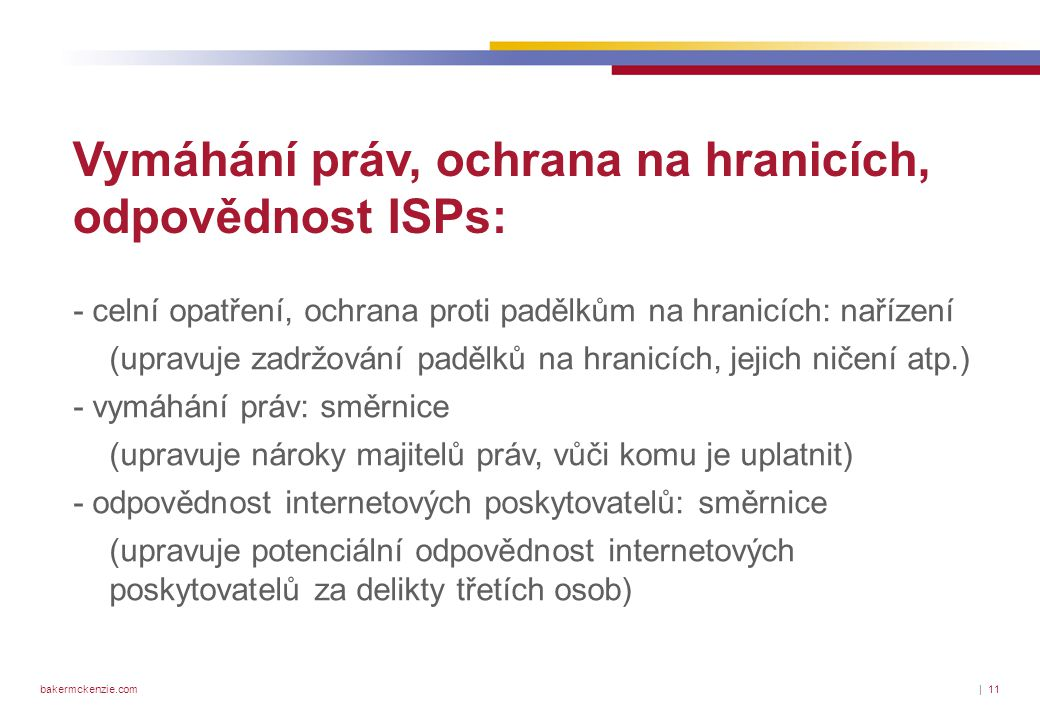 bakermckenzie.com| 11 Vymáhání práv, ochrana na hranicích, odpovědnost ISPs: - celní opatření, ochrana proti padělkům na hranicích: nařízení (upravuje zadržování padělků na hranicích, jejich ničení atp.) - vymáhání práv: směrnice (upravuje nároky majitelů práv, vůči komu je uplatnit) - odpovědnost internetových poskytovatelů: směrnice (upravuje potenciální odpovědnost internetových poskytovatelů za delikty třetích osob)