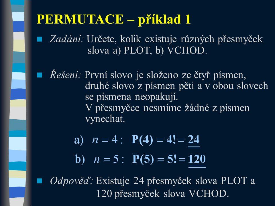 PERMUTACE – příklad 1 Zadání: Určete, kolik existuje různých přesmyček slova a) PLOT, b) VCHOD. Řešení: První slovo je složeno ze čtyř písmen, druhé s