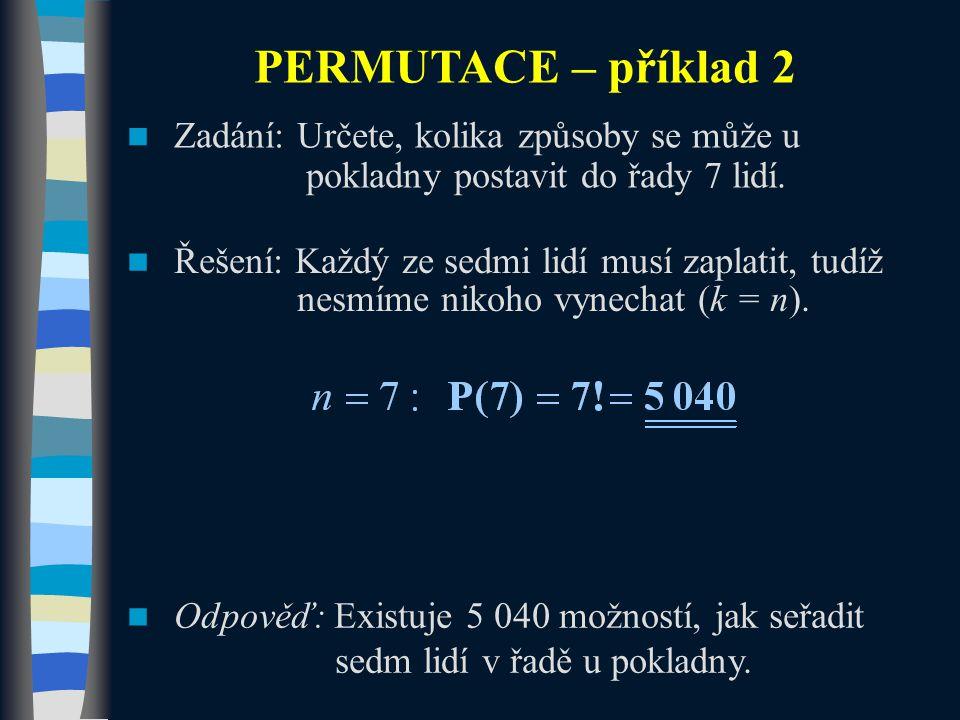 PERMUTACE – příklad 2 Zadání: Určete, kolika způsoby se může u pokladny postavit do řady 7 lidí. Řešení: Každý ze sedmi lidí musí zaplatit, tudíž nesm