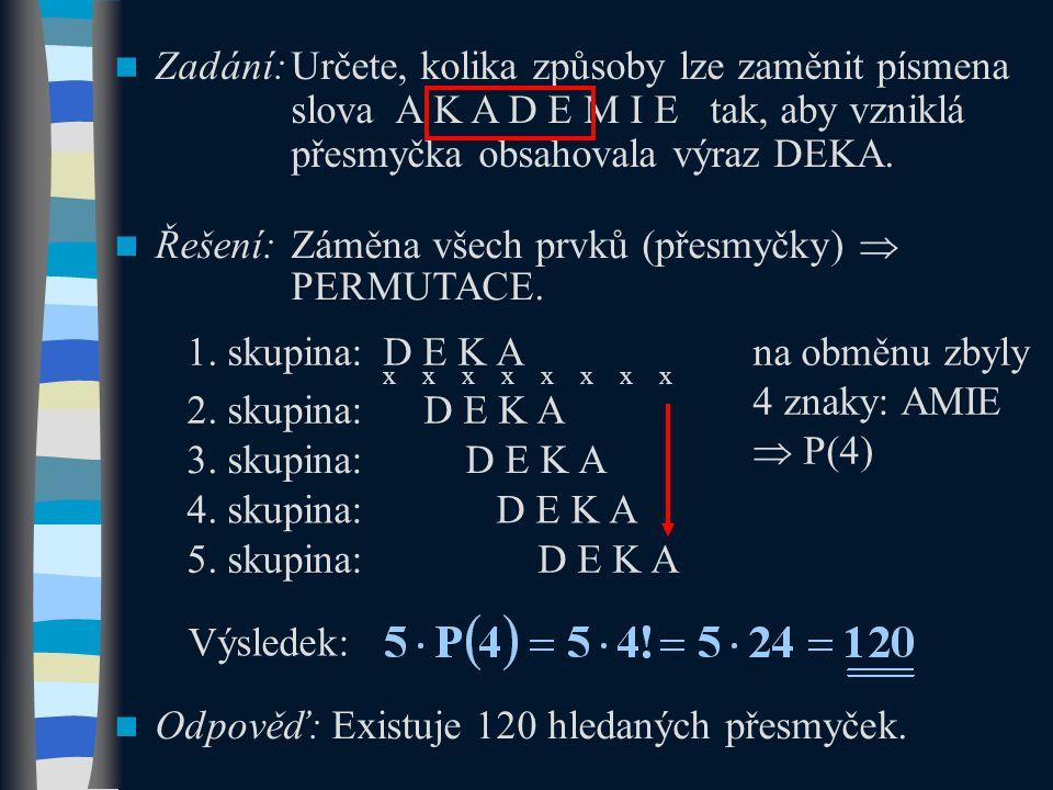 Zadání:Určete, kolika způsoby lze zaměnit písmena slova A K A D E M I E tak, aby vzniklá přesmyčka obsahovala výraz DEKA. Řešení:Záměna všech prvků (p