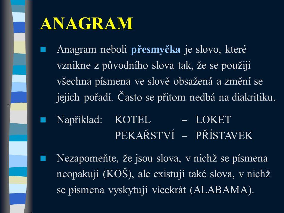 Anagram neboli přesmyčka je slovo, které vznikne z původního slova tak, že se použijí všechna písmena ve slově obsažená a změní se jejich pořadí. Čast