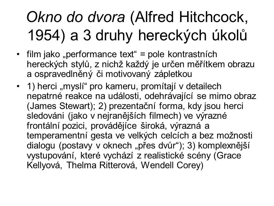 """Okno do dvora (Alfred Hitchcock, 1954) a 3 druhy hereckých úkolů film jako """"performance text = pole kontrastních hereckých stylů, z nichž každý je určen měřítkem obrazu a ospravedlněný či motivovaný zápletkou 1) herci """"myslí pro kameru, promítají v detailech nepatrné reakce na události, odehrávající se mimo obraz (James Stewart); 2) prezentační forma, kdy jsou herci sledováni (jako v nejranějších filmech) ve výrazné frontální pozici, provádějíce široká, výrazná a temperamentní gesta ve velkých celcích a bez možnosti dialogu (postavy v oknech """"přes dvůr ); 3) komplexnější vystupování, které vychází z realistické scény (Grace Kellyová, Thelma Ritterová, Wendell Corey)"""