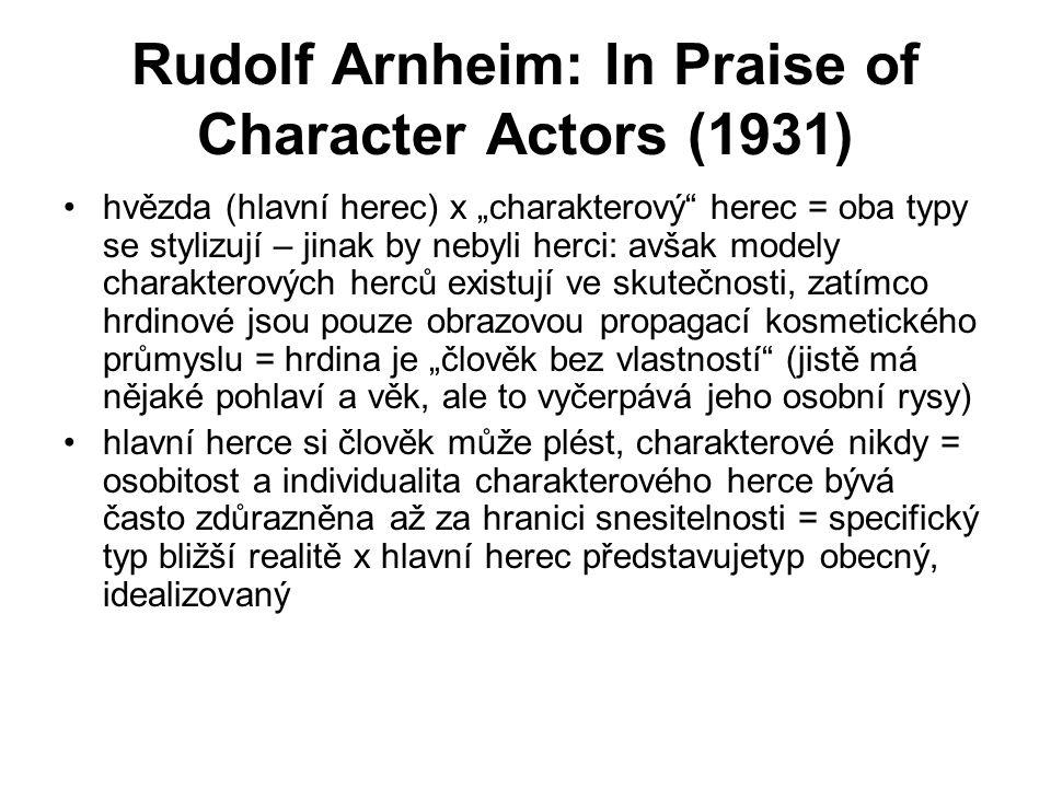 """Rudolf Arnheim: In Praise of Character Actors (1931) hvězda (hlavní herec) x """"charakterový herec = oba typy se stylizují – jinak by nebyli herci: avšak modely charakterových herců existují ve skutečnosti, zatímco hrdinové jsou pouze obrazovou propagací kosmetického průmyslu = hrdina je """"člověk bez vlastností (jistě má nějaké pohlaví a věk, ale to vyčerpává jeho osobní rysy) hlavní herce si člověk může plést, charakterové nikdy = osobitost a individualita charakterového herce bývá často zdůrazněna až za hranici snesitelnosti = specifický typ bližší realitě x hlavní herec představujetyp obecný, idealizovaný"""