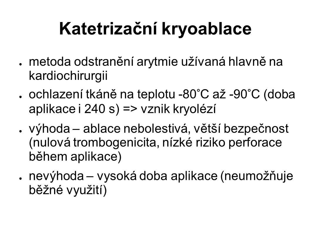Katetrizační kryoablace ● metoda odstranění arytmie užívaná hlavně na kardiochirurgii ● ochlazení tkáně na teplotu -80°C až -90°C (doba aplikace i 240